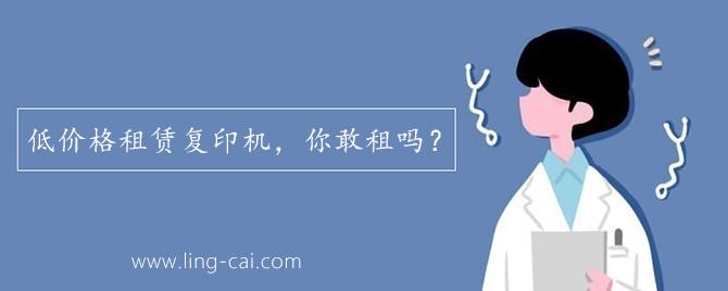 广州领彩-广州低价格租赁复印机,你敢租吗?