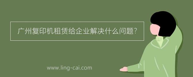 广州复印机租赁可以给企业解决什么问题?